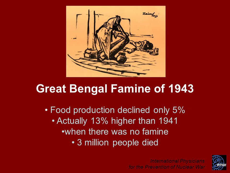 Great Bengal Famine of 1943 Food production declined only 5% Actually 13% higher than 1941 when there was no famine 3 million people died International Physicians for the Prevention of Nuclear War