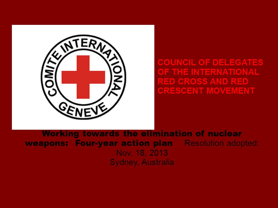 COUNCIL OF DELEGATES OF THE INTERNATIONAL RED CROSS AND RED CRESCENT MOVEMENT Working towards the elimination of nuclear weapons: Four-year action plan Resolution adopted: Nov.