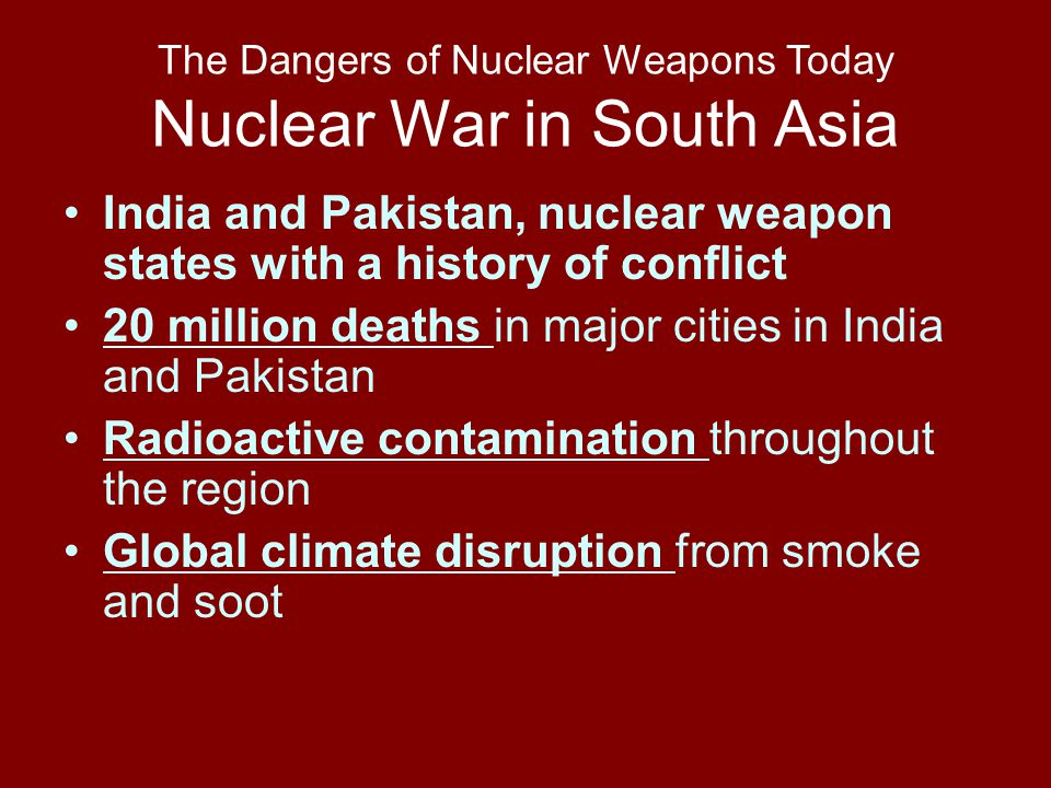 The Dangers of Nuclear Weapons Today Nuclear War in South Asia India and Pakistan, nuclear weapon states with a history of conflict 20 million deaths in major cities in India and Pakistan Radioactive contamination throughout the region Global climate disruption from smoke and soot