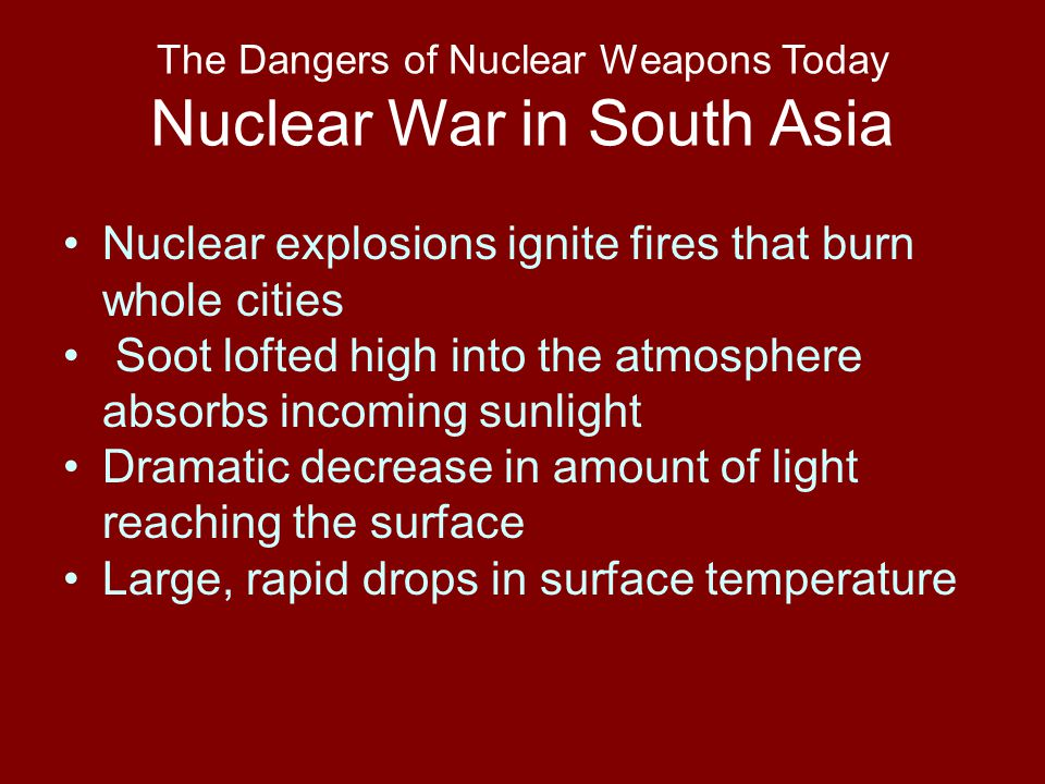 The Dangers of Nuclear Weapons Today Nuclear War in South Asia Nuclear explosions ignite fires that burn whole cities Soot lofted high into the atmosphere absorbs incoming sunlight Dramatic decrease in amount of light reaching the surface Large, rapid drops in surface temperature