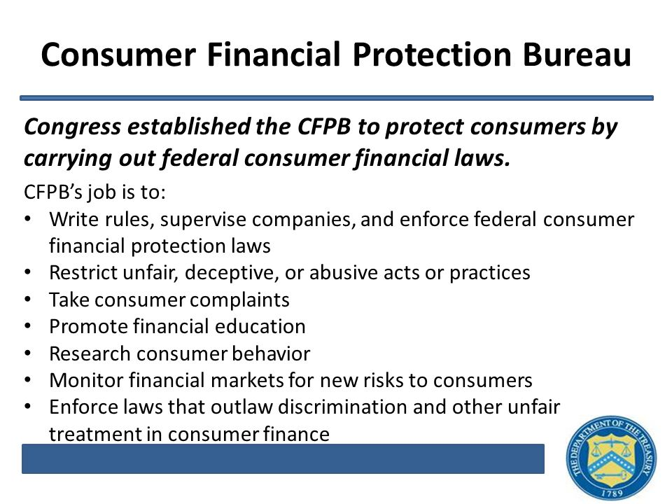 Consumer Financial Protection Bureau Congress established the CFPB to protect consumers by carrying out federal consumer financial laws.