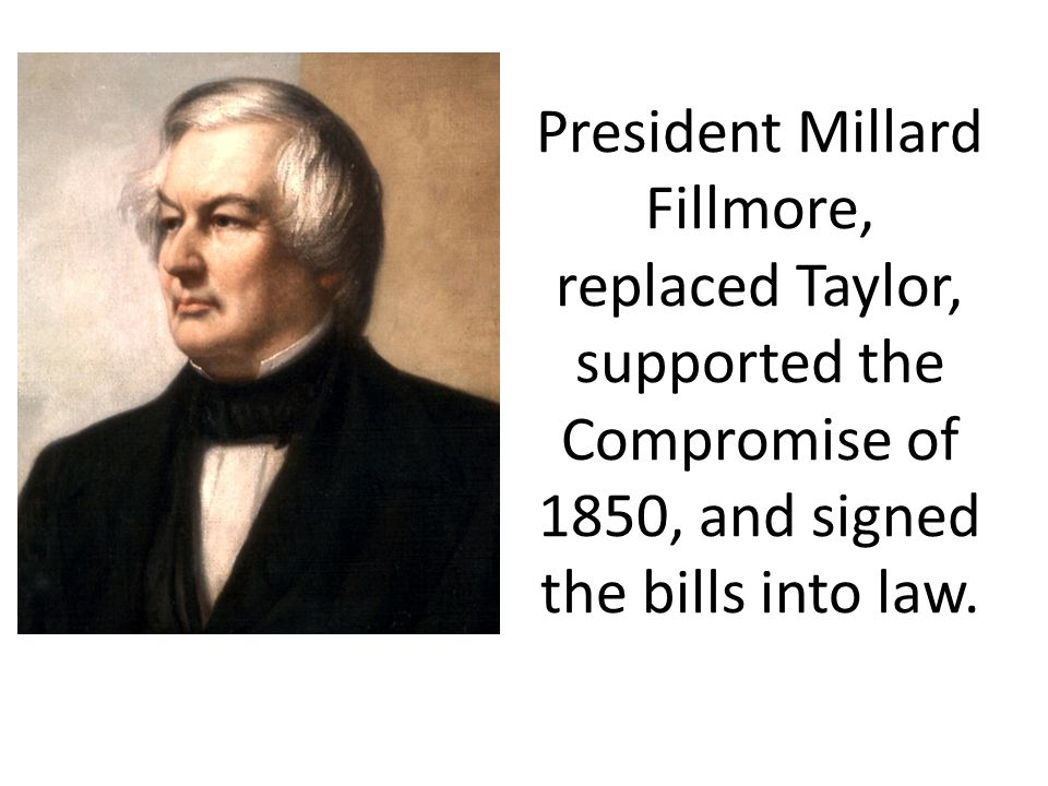 President Millard Fillmore, replaced Taylor, supported the Compromise of 1850, and signed the bills into law.