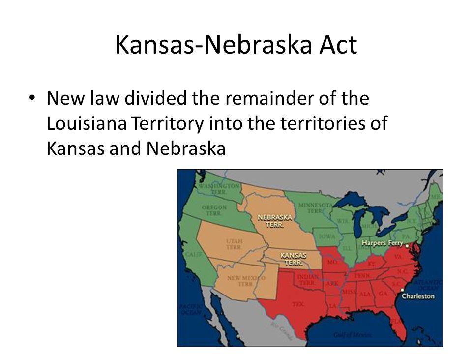 Kansas-Nebraska Act New law divided the remainder of the Louisiana Territory into the territories of Kansas and Nebraska