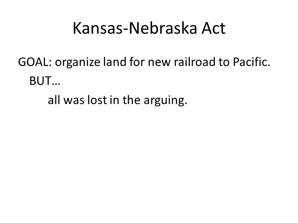 Kansas-Nebraska Act GOAL: organize land for new railroad to Pacific.