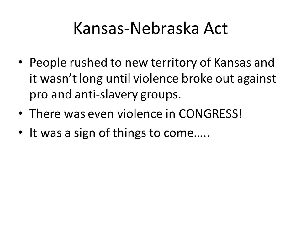 Kansas-Nebraska Act People rushed to new territory of Kansas and it wasn't long until violence broke out against pro and anti-slavery groups.