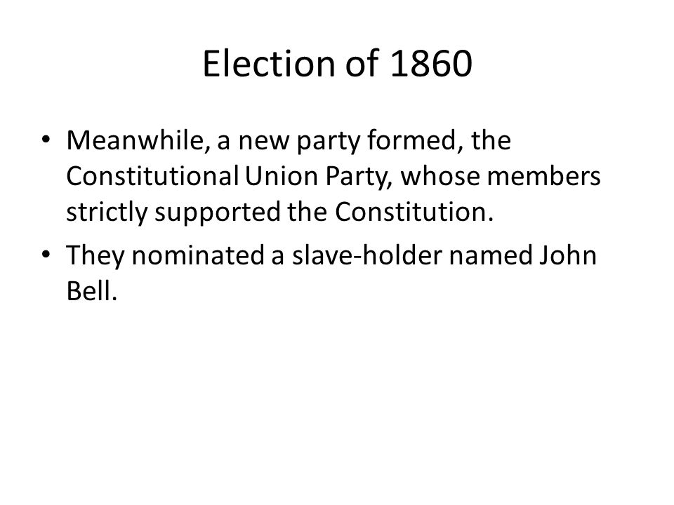 Election of 1860 Meanwhile, a new party formed, the Constitutional Union Party, whose members strictly supported the Constitution.