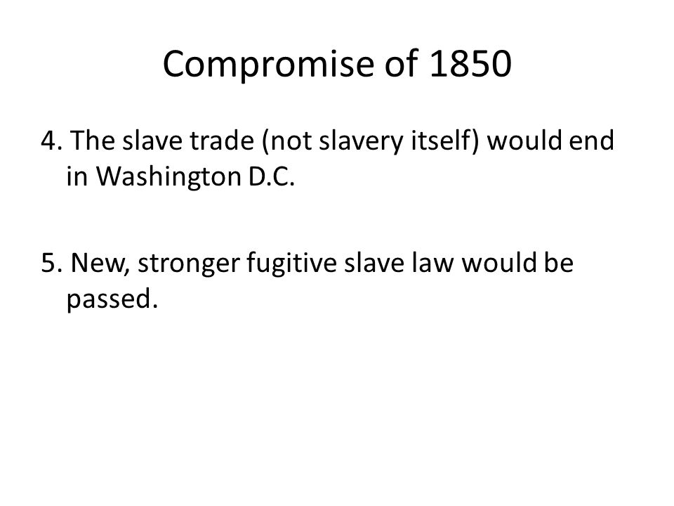 Compromise of 1850 4. The slave trade (not slavery itself) would end in Washington D.C.