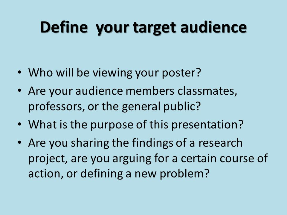 Define your target audience Who will be viewing your poster.
