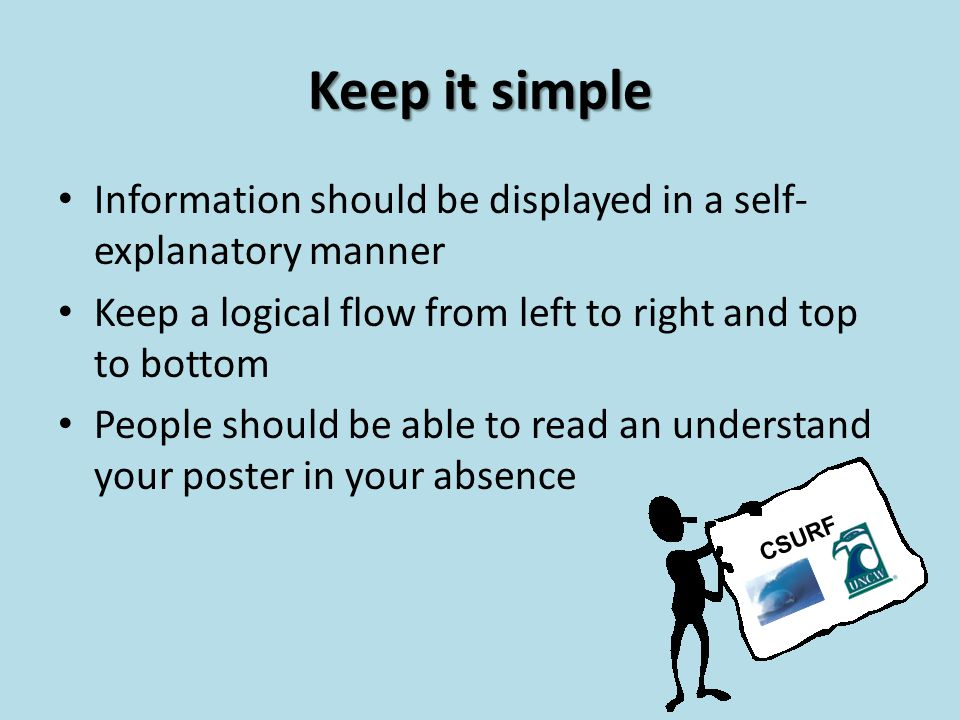 Keep it simple Information should be displayed in a self- explanatory manner Keep a logical flow from left to right and top to bottom People should be able to read an understand your poster in your absence CSURF