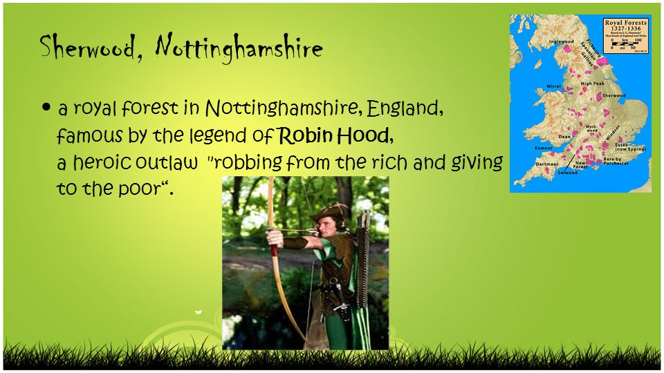 Sherwood, Nottinghamshire a royal forest in Nottinghamshire, England, famous by the legend of Robin Hood, a heroic outlaw robbing from the rich and giving to the poor .