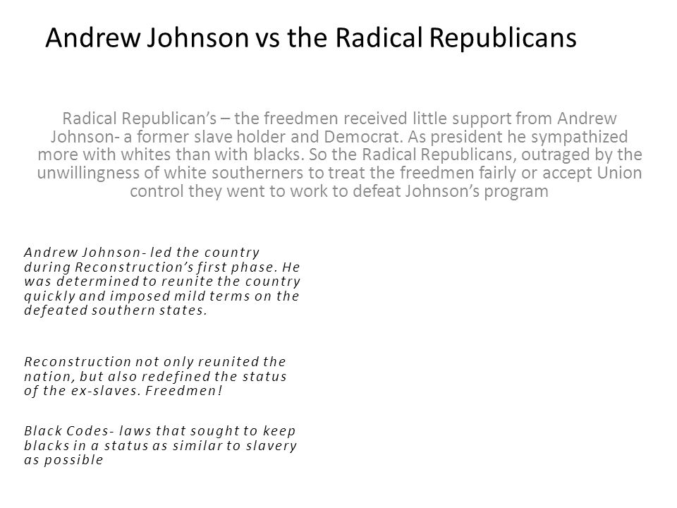 Andrew Johnson vs the Radical Republicans Radical Republican's – the freedmen received little support from Andrew Johnson- a former slave holder and Democrat.