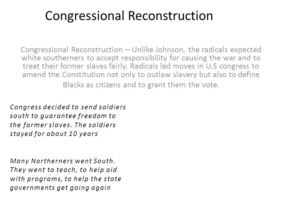Congressional Reconstruction Congressional Reconstruction – Unlike Johnson, the radicals expected white southerners to accept responsibility for causing the war and to treat their former slaves fairly.