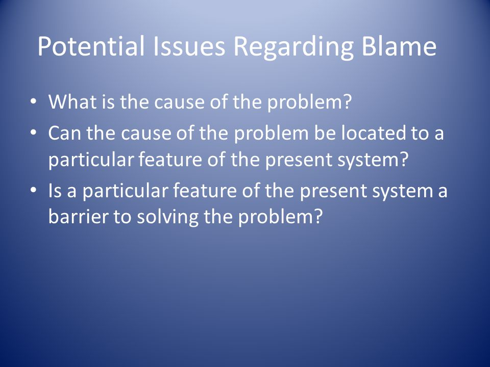 Potential Issues Regarding Blame What is the cause of the problem.