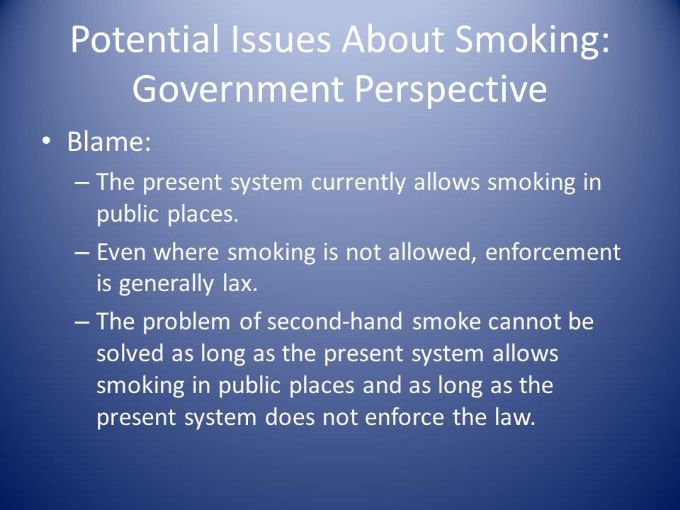 Potential Issues About Smoking: Government Perspective Blame: – The present system currently allows smoking in public places.