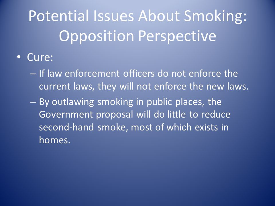 Potential Issues About Smoking: Opposition Perspective Cure: – If law enforcement officers do not enforce the current laws, they will not enforce the new laws.