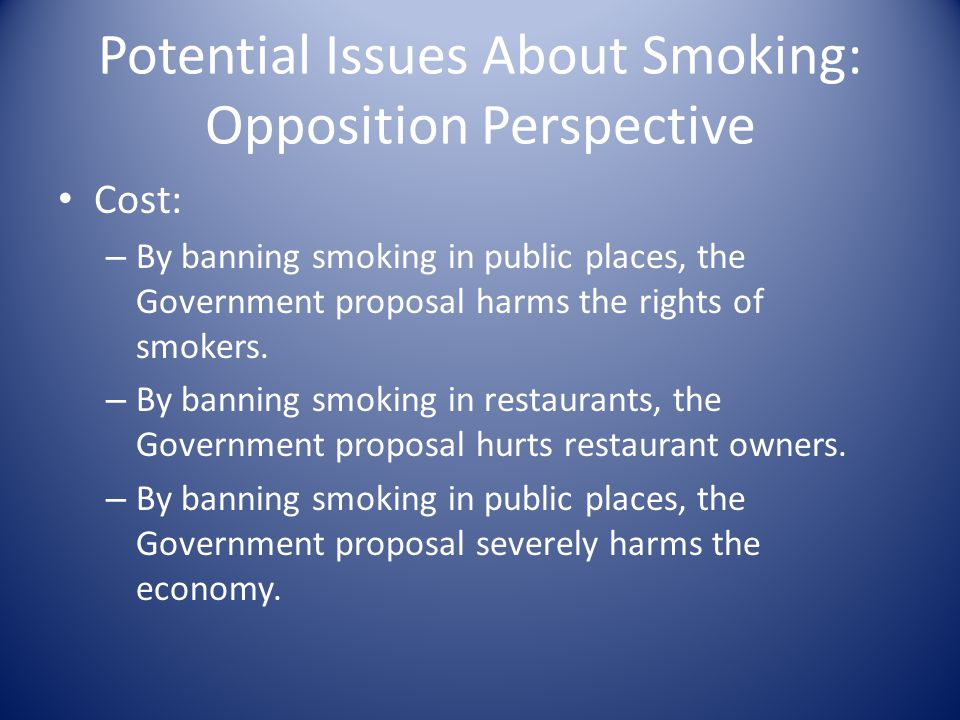 Potential Issues About Smoking: Opposition Perspective Cost: – By banning smoking in public places, the Government proposal harms the rights of smokers.