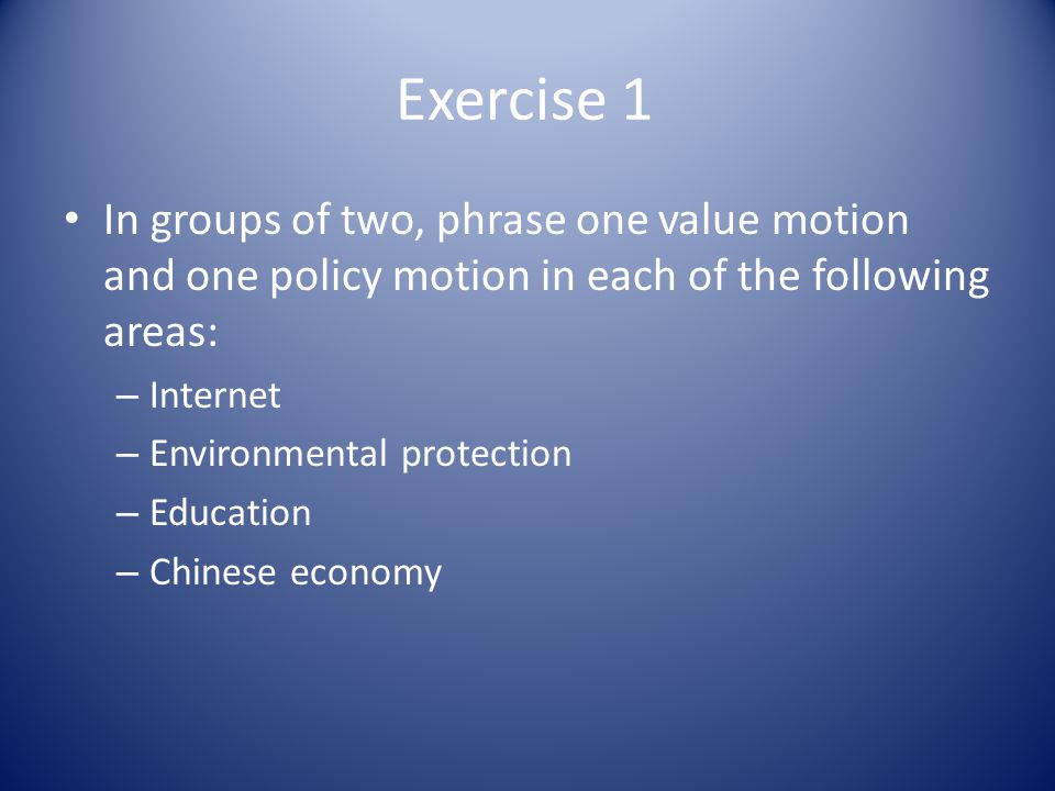 Exercise 1 In groups of two, phrase one value motion and one policy motion in each of the following areas: – Internet – Environmental protection – Education – Chinese economy