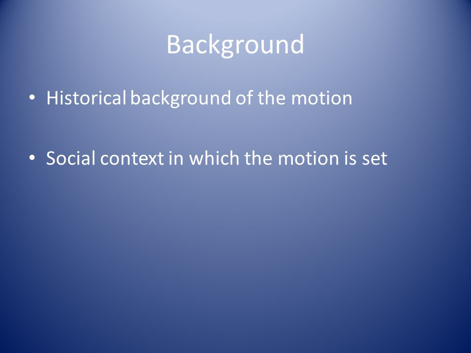 Background Historical background of the motion Social context in which the motion is set