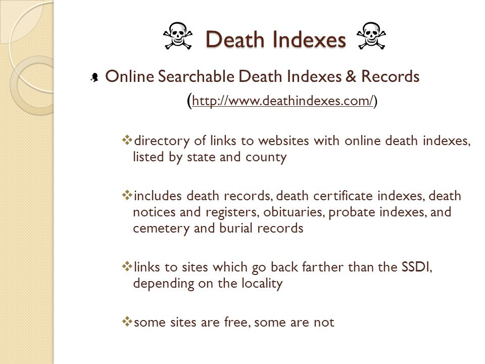 Death Indexes Online Searchable Death Indexes & Records ( http://www.deathindexes.com/) http://www.deathindexes.com/  directory of links to websites with online death indexes, listed by state and county  includes death records, death certificate indexes, death notices and registers, obituaries, probate indexes, and cemetery and burial records  links to sites which go back farther than the SSDI, depending on the locality  some sites are free, some are not