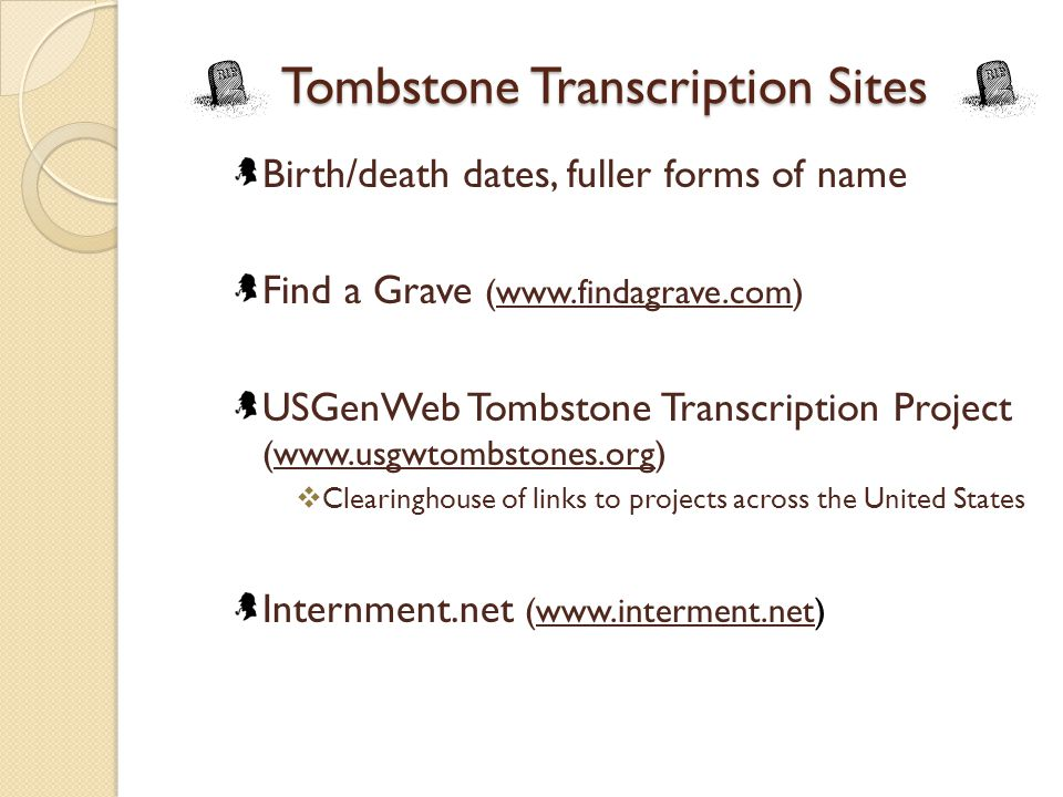 Tombstone Transcription Sites Birth/death dates, fuller forms of name Find a Grave (www.findagrave.com)www.findagrave.com USGenWeb Tombstone Transcription Project (www.usgwtombstones.org)www.usgwtombstones.org  Clearinghouse of links to projects across the United States Internment.net (www.interment.net)www.interment.net