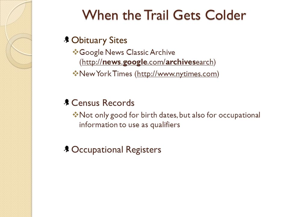 When the Trail Gets Colder Obituary Sites  Google News Classic Archive (http://news.google.com/archivesearch)http://news.google.com/archivesearch  New York Times (http://www.nytimes.com)http://www.nytimes.com Census Records  Not only good for birth dates, but also for occupational information to use as qualifiers Occupational Registers