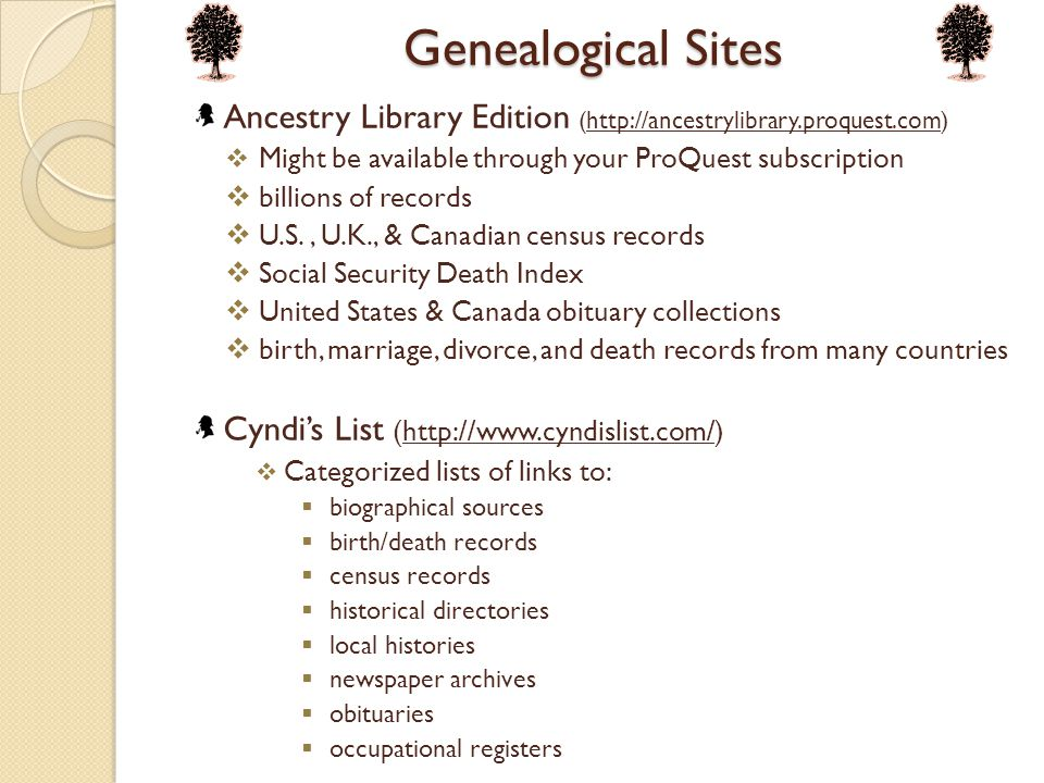 Genealogical Sites Ancestry Library Edition (http://ancestrylibrary.proquest.com)http://ancestrylibrary.proquest.com  Might be available through your ProQuest subscription  billions of records  U.S., U.K., & Canadian census records  Social Security Death Index  United States & Canada obituary collections  birth, marriage, divorce, and death records from many countries Cyndi's List (http://www.cyndislist.com/)http://www.cyndislist.com/  Categorized lists of links to:  biographical sources  birth/death records  census records  historical directories  local histories  newspaper archives  obituaries  occupational registers