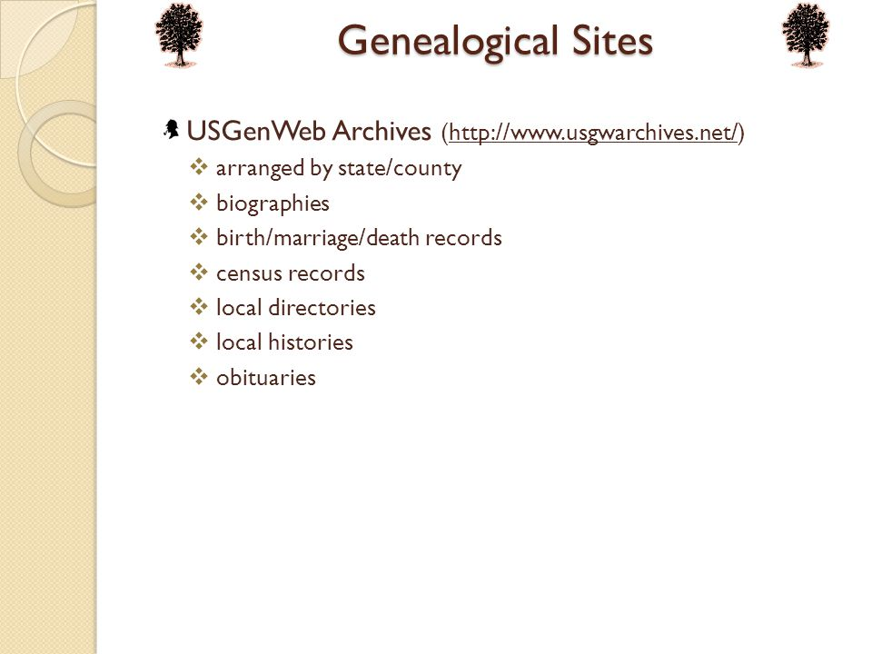 Genealogical Sites USGenWeb Archives (http://www.usgwarchives.net/)http://www.usgwarchives.net/  arranged by state/county  biographies  birth/marriage/death records  census records  local directories  local histories  obituaries