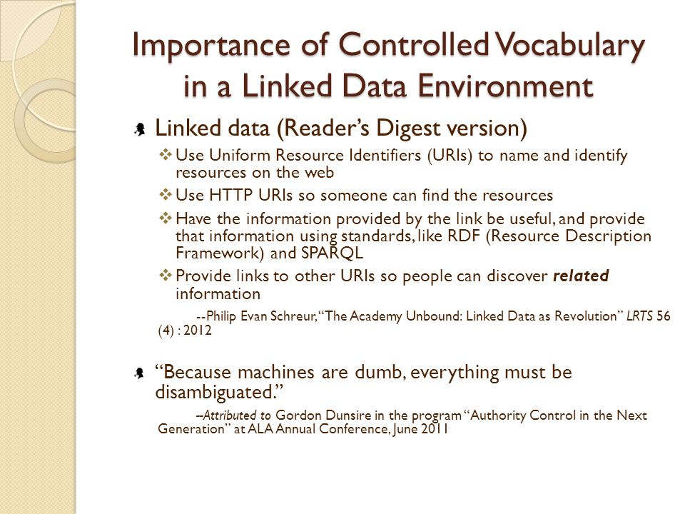 Importance of Controlled Vocabulary in a Linked Data Environment Linked data (Reader's Digest version)  Use Uniform Resource Identifiers (URIs) to name and identify resources on the web  Use HTTP URIs so someone can find the resources  Have the information provided by the link be useful, and provide that information using standards, like RDF (Resource Description Framework) and SPARQL  Provide links to other URIs so people can discover related information --Philip Evan Schreur, The Academy Unbound: Linked Data as Revolution LRTS 56 (4) : 2012 Because machines are dumb, everything must be disambiguated. --Attributed to Gordon Dunsire in the program Authority Control in the Next Generation at ALA Annual Conference, June 2011
