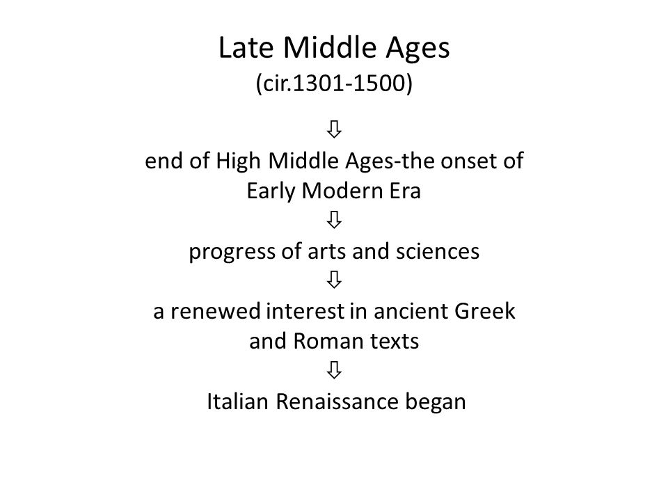 Late Middle Ages (cir.1301-1500)  end of High Middle Ages-the onset of Early Modern Era  progress of arts and sciences  a renewed interest in ancient Greek and Roman texts  Italian Renaissance began
