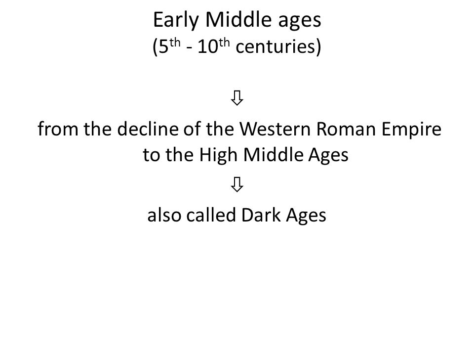 Early Middle ages (5 th - 10 th centuries)  from the decline of the Western Roman Empire to the High Middle Ages  also called Dark Ages