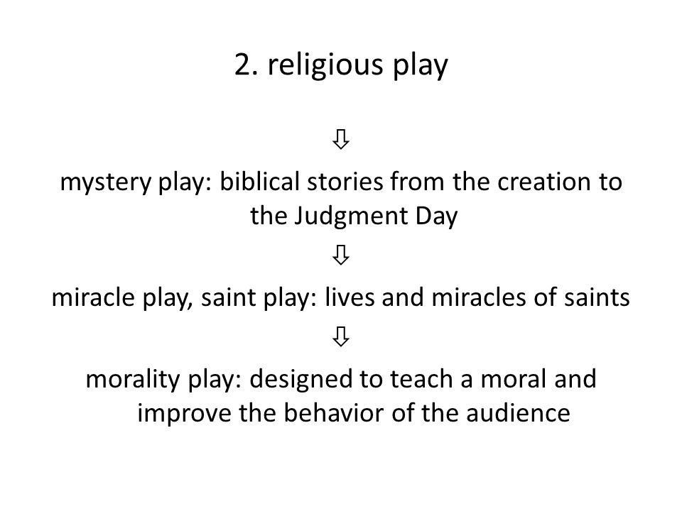 2. religious play  mystery play: biblical stories from the creation to the Judgment Day  miracle play, saint play: lives and miracles of saints  mo