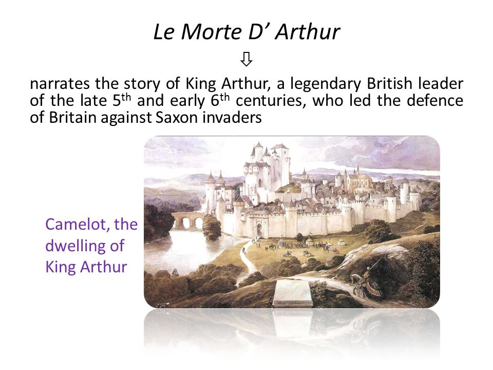 Le Morte D' Arthur  narrates the story of King Arthur, a legendary British leader of the late 5 th and early 6 th centuries, who led the defence of Britain against Saxon invaders Camelot, the dwelling of King Arthur