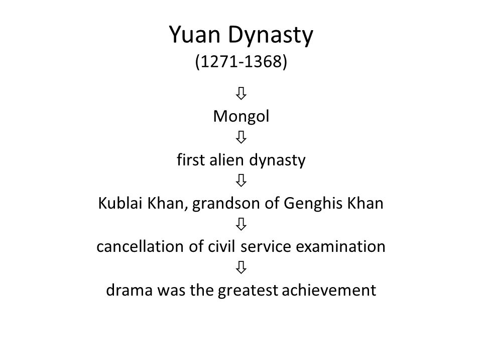 Yuan Dynasty (1271-1368)  Mongol  first alien dynasty  Kublai Khan, grandson of Genghis Khan  cancellation of civil service examination  drama was the greatest achievement
