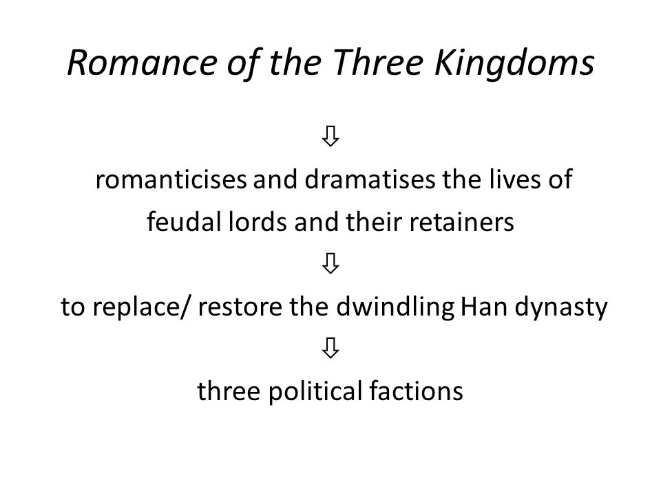 Romance of the Three Kingdoms  romanticises and dramatises the lives of feudal lords and their retainers  to replace/ restore the dwindling Han dynasty  three political factions