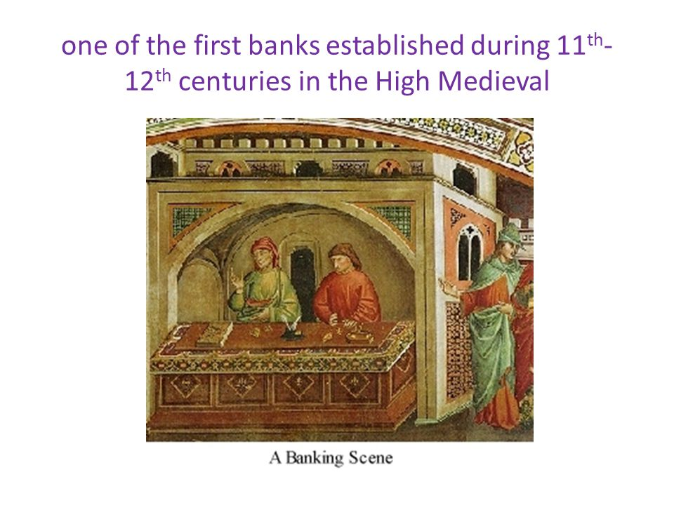 one of the first banks established during 11 th - 12 th centuries in the High Medieval