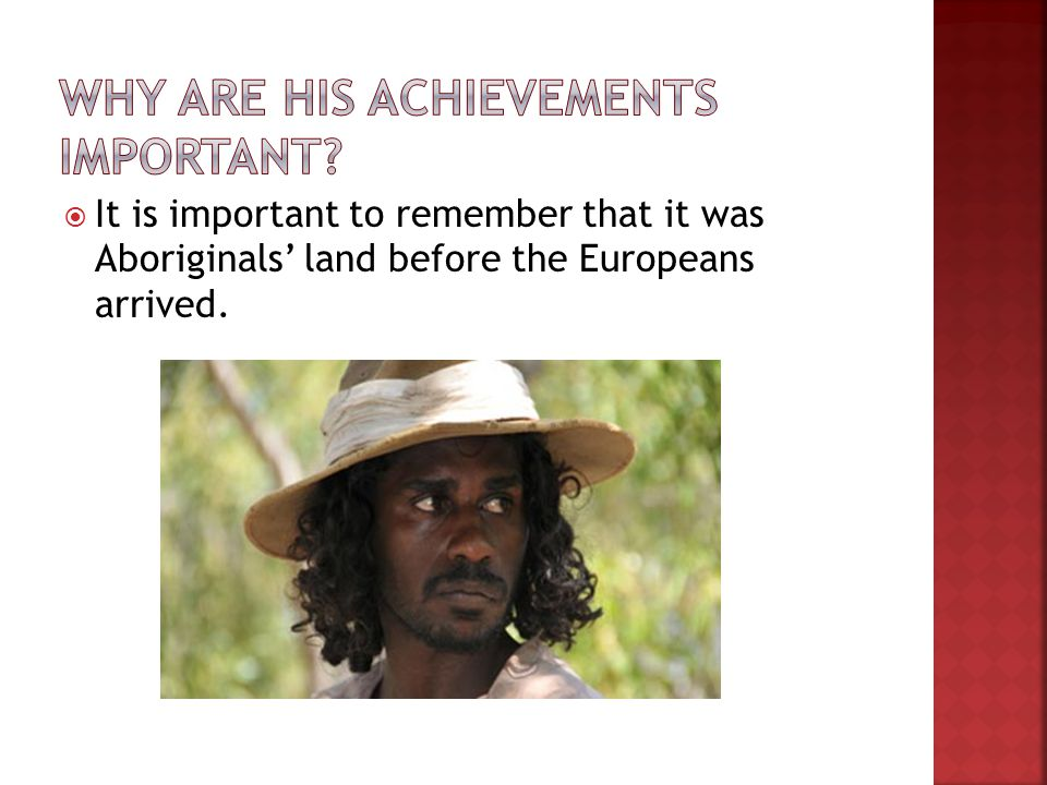  It is important to remember that it was Aboriginals' land before the Europeans arrived.