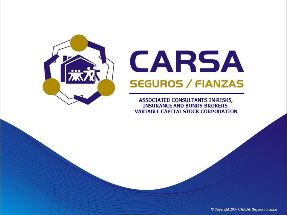 © Copyright 2007 CARSA. Seguros / Fianzas ASSOCIATED CONSULTANTS IN RISKS, INSURANCE AND BONDS BROKERS, VARIABLE CAPITAL STOCK CORPORATION