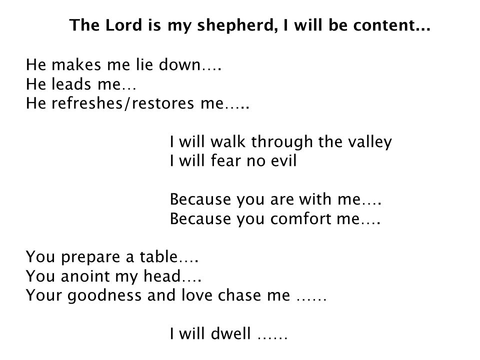 The Lord is my shepherd, I will be content… He makes me lie down…. He leads me… He refreshes/restores me….. I will walk through the valley I will fear