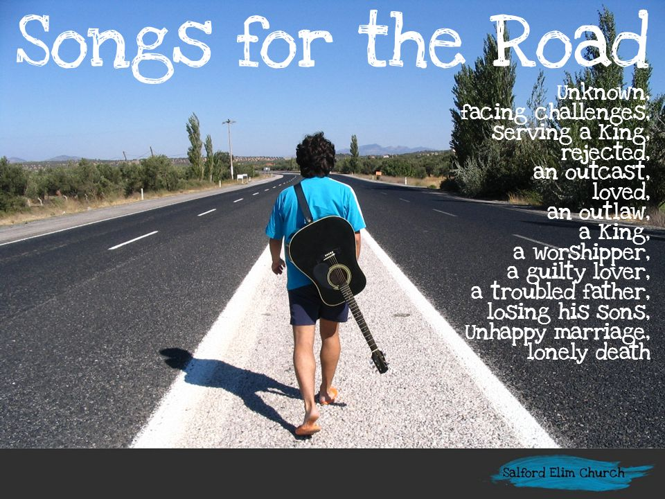 Songs for the Road Unknown, facing challenges, serving a King, rejected, an outcast, loved, an outlaw, a King, a worshipper, a guilty lover, a troubled father, losing his sons, Unhappy marriage, lonely death