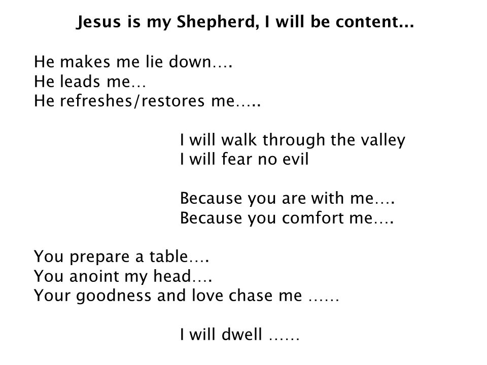 Jesus is my Shepherd, I will be content… He makes me lie down….