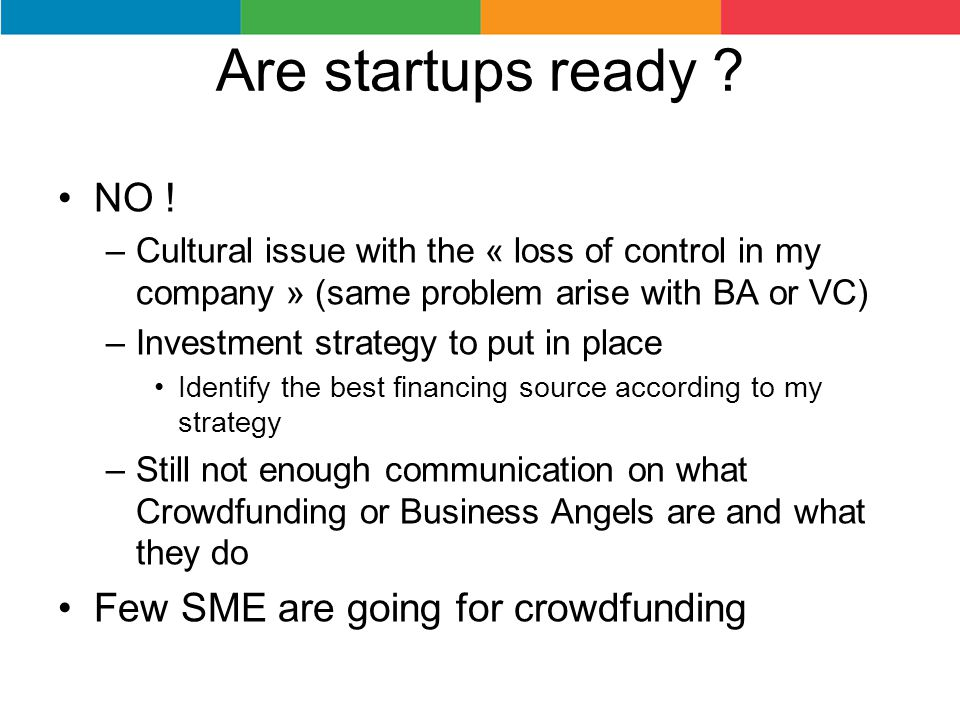 Are startups ready ? NO ! –Cultural issue with the « loss of control in my company » (same problem arise with BA or VC) –Investment strategy to put in