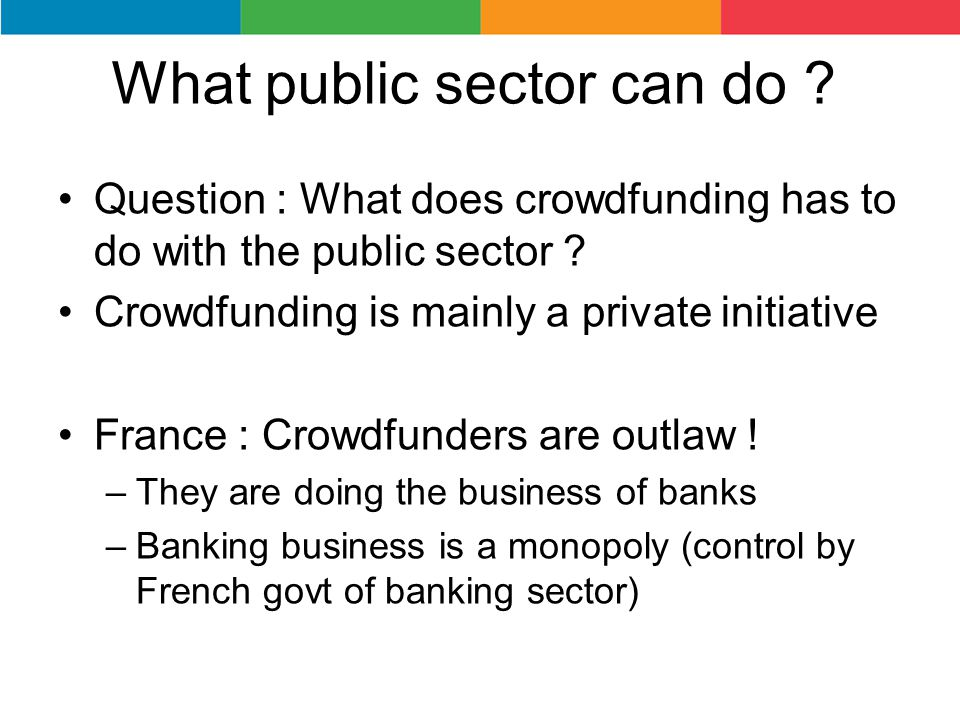 What public sector can do ? Question : What does crowdfunding has to do with the public sector ? Crowdfunding is mainly a private initiative France :