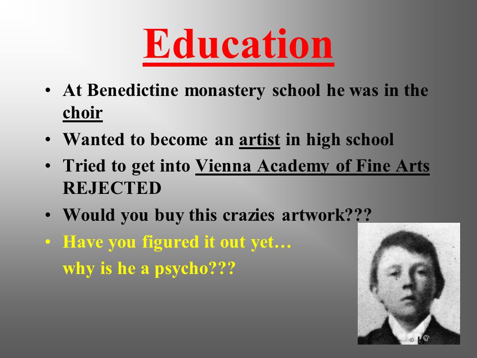 Education At Benedictine monastery school he was in the choir Wanted to become an artist in high school Tried to get into Vienna Academy of Fine Arts REJECTED Would you buy this crazies artwork??.