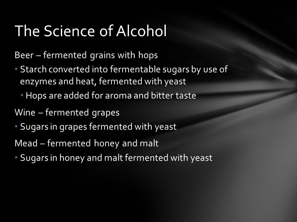 Beer – fermented grains with hops Starch converted into fermentable sugars by use of enzymes and heat, fermented with yeast Hops are added for aroma and bitter taste Wine – fermented grapes Sugars in grapes fermented with yeast Mead – fermented honey and malt Sugars in honey and malt fermented with yeast The Science of Alcohol