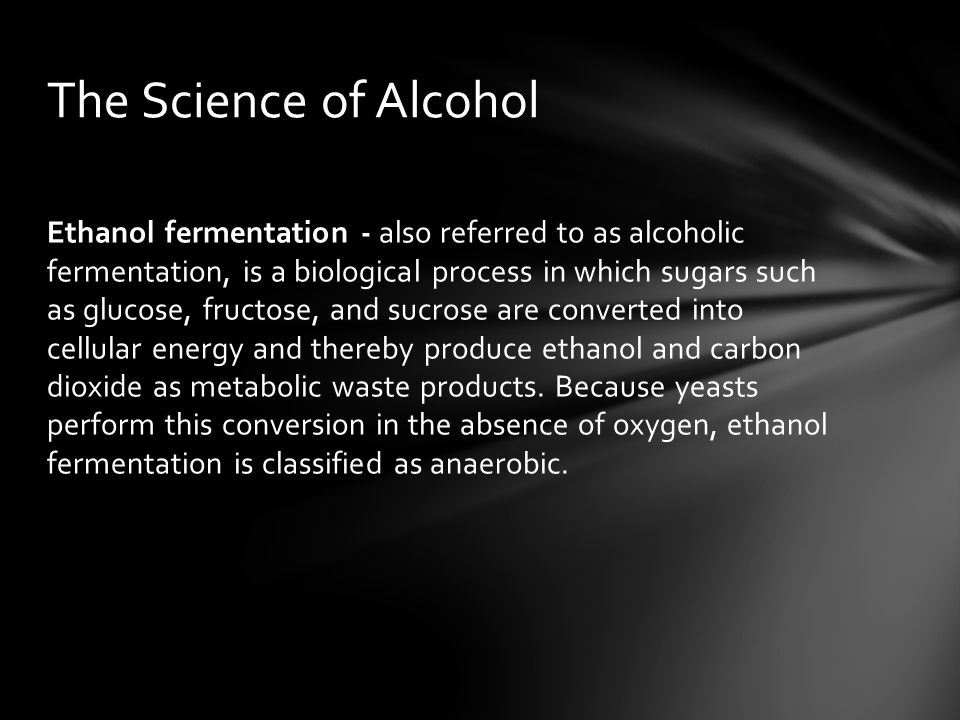 Ethanol fermentation - also referred to as alcoholic fermentation, is a biological process in which sugars such as glucose, fructose, and sucrose are converted into cellular energy and thereby produce ethanol and carbon dioxide as metabolic waste products.