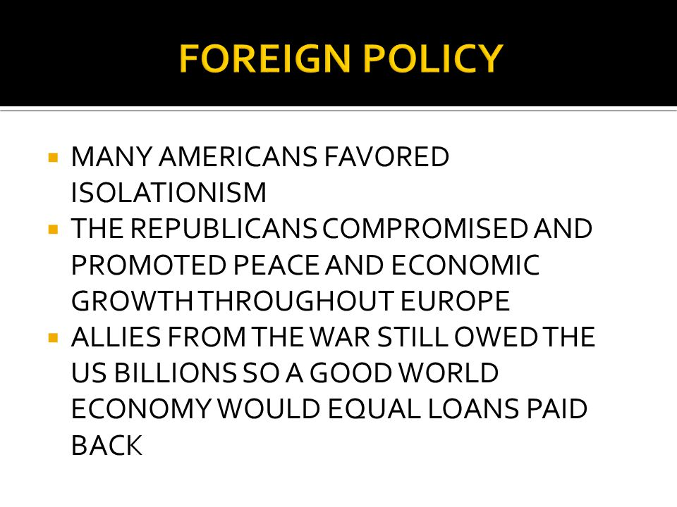  MANY AMERICANS FAVORED ISOLATIONISM  THE REPUBLICANS COMPROMISED AND PROMOTED PEACE AND ECONOMIC GROWTH THROUGHOUT EUROPE  ALLIES FROM THE WAR STILL OWED THE US BILLIONS SO A GOOD WORLD ECONOMY WOULD EQUAL LOANS PAID BACK