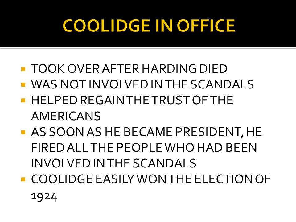  TOOK OVER AFTER HARDING DIED  WAS NOT INVOLVED IN THE SCANDALS  HELPED REGAIN THE TRUST OF THE AMERICANS  AS SOON AS HE BECAME PRESIDENT, HE FIRED ALL THE PEOPLE WHO HAD BEEN INVOLVED IN THE SCANDALS  COOLIDGE EASILY WON THE ELECTION OF 1924