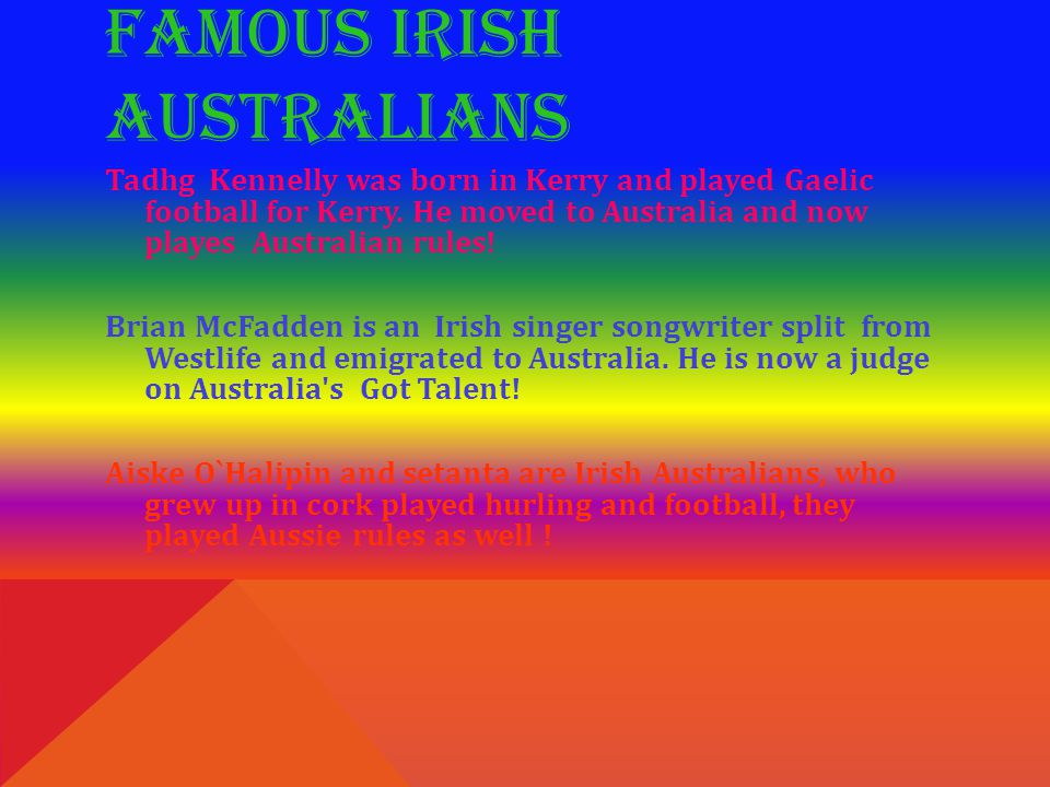 FAMOUS IRISH AUSTRALIANS Tadhg Kennelly was born in Kerry and played Gaelic football for Kerry. He moved to Australia and now playes Australian rules!