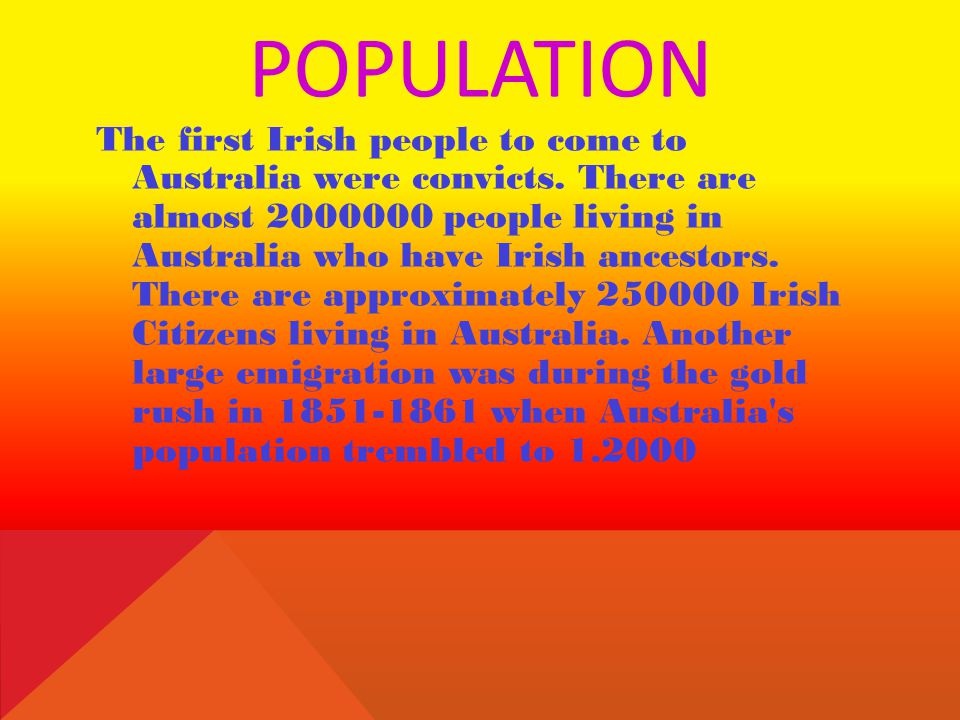 POPULATION The first Irish people to come to Australia were convicts. There are almost 2000000 people living in Australia who have Irish ancestors. Th