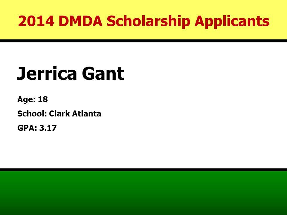 Jerrica Gant Age: 18 School: Clark Atlanta GPA: 3.17 2014 DMDA Scholarship Applicants
